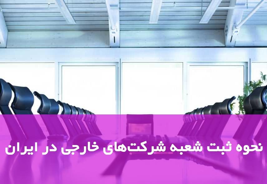 نحوه ثبت شعبه شرکتهای خارجی در ایران